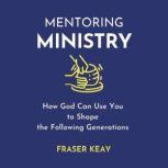 Mentoring Ministry How God Can Use You to Shape the Following Generations, Fraser Kay