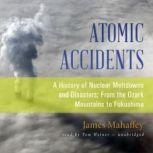 Atomic Accidents A History of Nuclear Meltdowns and Disasters; From the Ozark Mountains to Fukushima, James Mahaffey
