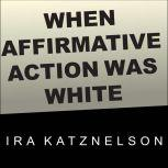 When Affirmative Action Was White An Untold History of Racial Inequality in Twentieth-Century America, Ira Katznelson