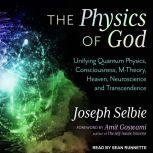 The Physics of God Unifying Quantum Physics, Consciousness, M-Theory, Heaven, Neuroscience and Transcendence, Joseph Selbie