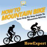 How To Mountain Bike Your Step By Step Guide To Mountain Biking, HowExpert