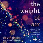 The Weight of Air A Story of the Lies About Addiction and the Truth About Recovery, David Poses
