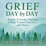 Grief Day by Day Simple, Everyday Practices to Help Yourself Survive… and Thrive, PhD Wolfelt