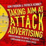 Taking Aim at Attack Advertising Understanding The Impact of Negative Campaigning in US Senate Races, Kim Fridkin