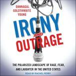 Irony and Outrage The Polarized Landscape of Rage, Fear, and Laughter in the United States, Dannagal Goldthwaite Young
