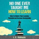 No One Ever Taught Me How to Learn How to Unlock Your Learning Potential and Become Unstoppable, I. C. Robledo