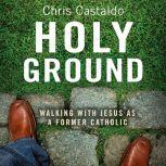 Holy Ground Walking with Jesus as a Former Catholic, Christopher A. Castaldo