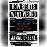 How Rights Went Wrong Why Our Obsession with Rights Is Tearing America Apart, Jamal Greene
