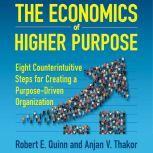 The Economics of Higher Purpose Eight Counterintuitive Steps for Creating a Purpose-Driven Organization, Robert E. Quinn