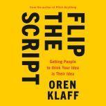 Flip the Script Getting People to Think Your Idea Is Their Idea, Oren Klaff