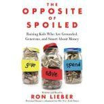 The Opposite of Spoiled Raising Kids Who Are Grounded, Generous, and Smart About Money, Ron Lieber