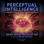 Perceptual Intelligence The Brains Secret to Seeing Past Illusion, Misperception, and Self-Deception, Brian Boxer Wachler, MD