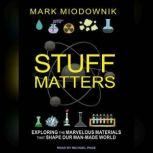 Stuff Matters Exploring the Marvelous Materials That Shape Our Man-made World, Mark Miodownik