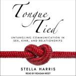 Tongue Tied Untangling Communication in Sex, Kink, and Relationships, Stella Harris