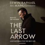 The Last Arrow Save Nothing for the Next Life, Erwin Raphael McManus