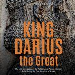 King Darius the Great: The Life and Legacy of the Achaemenid Persian Empire's Ruler during the First Invasion of Greece, Charles River Editors