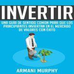 Invertir Una Guia de Sentido Comun para que los Principiantes Inviertan en el Mercado de Valores con Exito, Armani Murphy