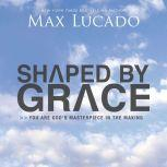 Shaped By Grace You are God's Masterpiece in the Making, Max Lucado