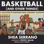 Basketball (and Other Things) A Collection of Questions Asked, Answered, Illustrated, Shea Serrano