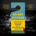 Do Not Disturb The Story of a Political Murder and an African Regime Gone Bad, Michela Wrong