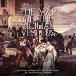 War of the Sicilian Vespers, The: The History and Legacy of Sicily's Rebellion against the French in the Late 13th Century, Charles River Editors
