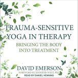 Trauma-Sensitive Yoga in Therapy Bringing the Body into Treatment, David Emerson