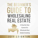 The Beginner's Guide To Wholesaling Real Estate A Step-By-Step System For Wholesale Real Estate Investing, Jeff Leighton