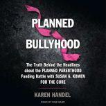Planned Bullyhood The Truth Behind the Headlines about the Planned Parenthood Funding Battle with Susan G. Komen for the Cure, Karen Handel