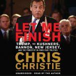 Let Me Finish Trump, the Kushners, Bannon, New Jersey, and the Power of In-Your-Face Politics, Chris Christie