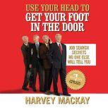 Use Your Head to Get Your Foot in the Door Job Secrets No One Else Will Tell You, Harvey Mackay