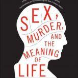 Sex, Murder, and the Meaning of Life A Psychologist Investigates How Evolution, Cognition, and Complexity Are Revolutionizing Our View of Human Nature, Douglas T. Kenrick