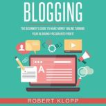 Blogging The Beginner's Guide To Make Money Online Turning Your Blogging Passion Into Profit, Robert Klopp