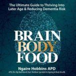 Brain Body Food The Ultimate Guide to Thriving Into later Life and Reducing Dementia Risk., Ngaire Hobbins