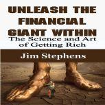 Unleash the Financial Giant Within The Science and Art of Getting Rich, Jim Stephens