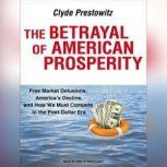 The Betrayal of American Prosperity Free Market Delusions, America's Decline, and How We Must Compete in the Post-Dollar Era, Clyde Prestowitz
