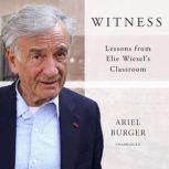 Witness Lessons from Elie Wiesel's Classroom, Ariel Burger