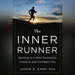 The Inner Runner Running to a More Successful, Creative, and Confident You, Jason R. Karp, PhD
