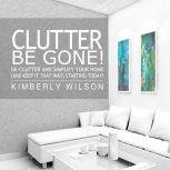 Clutter Be Gone! De-clutter and Simplify Your Home (And Keep It That Way) Starting Today!, Kimberly Wilson