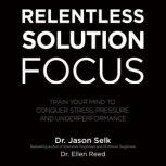 Relentless Solution Focus Train Your Mind to Conquer Stress, Pressure, and Underperformance, Dr. Ellen Reed
