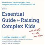 The Essential Guide to Raising Complex Kids with ADHD, Anxiety, and More What Parents and Teachers Really Need to Know to Empower Complicated Kids with Confidence and Calm, PCC Taylor-Klaus