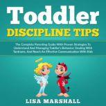 Toddler Discipline Tips The Complete Parenting Guide With Proven Strategies To Understand And Managing Toddler's Behavior, Dealing With Tantrums, And ... Communication With Kids, Lisa Marshall