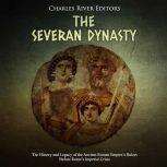 Severan Dynasty, The: The History and Legacy of the Ancient Roman Empire's Rulers Before Rome's Imperial Crisis, Charles River Editors