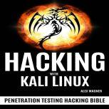 HACKING WITH KALI LINUX Penetration Testing Hacking Bible, Alex Wagner