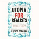 Utopia for Realists How We Can Build the Ideal World, Rutger Bregman
