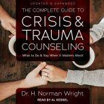 The Complete Guide to Crisis & Trauma Counseling What to Do and Say When  It Matters Most!, Updated & Expanded, Dr. H. Norman Wright