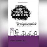 Parents, Teachers, and Mental Health The Art of Accurate Speech and Other Ways to Help Students (Children) Not Become Psychiatric Patients, James E. Campbell, MD