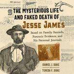 The Mysterious Life and Faked Death of Jesse James Based on Family Records, Forensic Evidence, and His Personal Journals, Daniel J. Duke