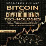 Bitcoin & Cryptocurrency Technologies (3 Books in 1) Bitcoin Invest in Digital Gold, Wallet Technology Book and Anonymous Altcoins, Szabolcs Juhasz