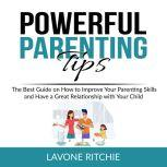 Powerful Parenting Tips The Best Guide on How to Improve Your Parenting Skills and Have a Great Relationship with Your Child, Lavone Ritchie