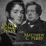 Oliver Hazard Perry and Matthew C. Perry: The Lives and Careers of the Brothers Who Became Legendary U.S. Navy Officers, Charles River Editors